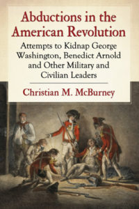 Abductions in the American Revolution: Attempts to Kidnap George Washington, Benedict Arnold and Other Military and Civilian Leaders